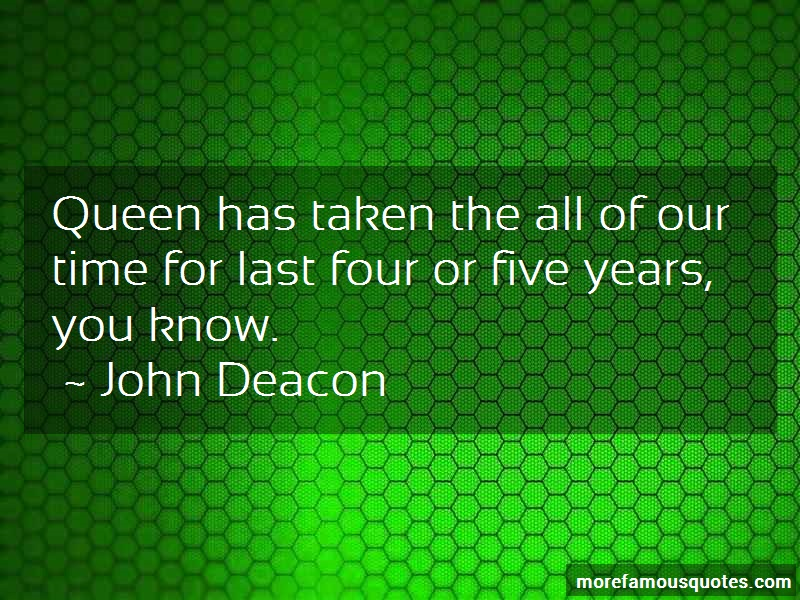 John Deacon Quotes: Queen has taken the all of our time for