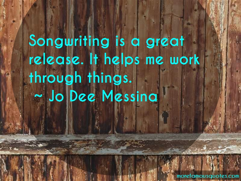 Jo Dee Messina Quotes: Songwriting is a great release it helps