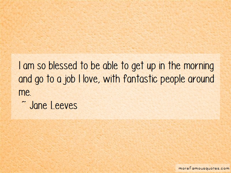 Jane Leeves Quotes: I am so blessed to be able to get up in