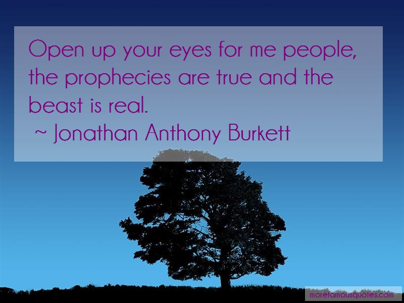 Jonathan Anthony Burkett Quotes: Open up your eyes for me people the