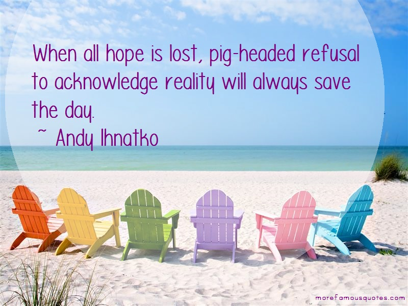 Andy Ihnatko Quotes: When All Hope Is Lost Pig Headed Refusal