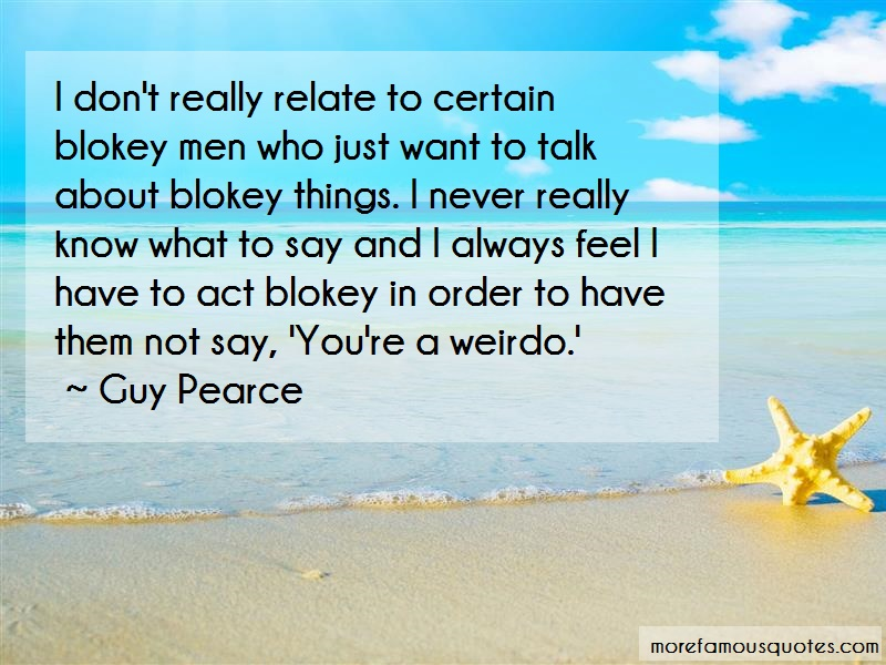 Guy Pearce Quotes: I Dont Really Relate To Certain Blokey
