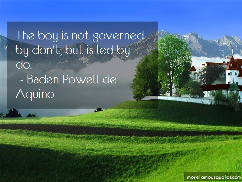 Baden Powell De Aquino Quotes: The boy is not governed by dont but is