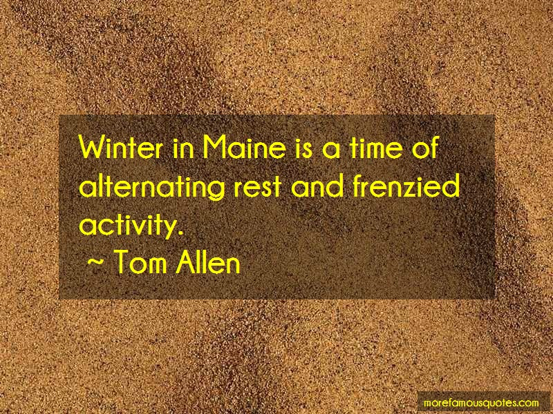 Tom Allen Quotes: Winter In Maine Is A Time Of Alternating