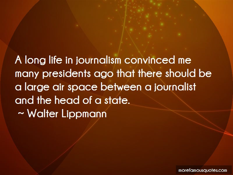 Walter Lippmann Quotes: A long life in journalism convinced me
