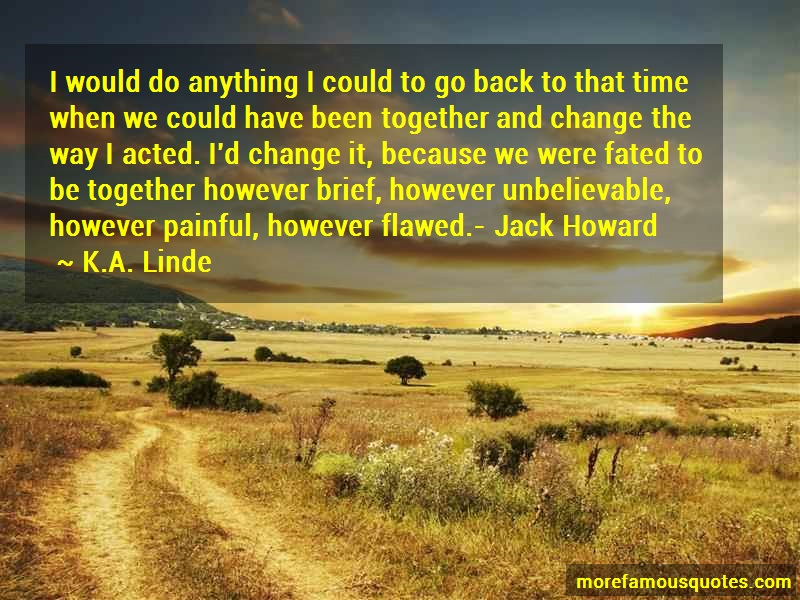K.A. Linde Quotes: I would do anything i could to go back
