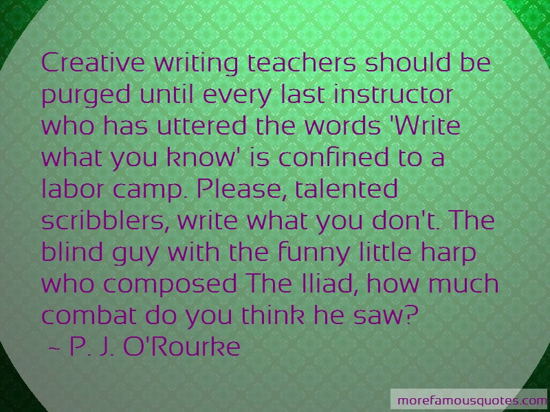 P. J. O'Rourke Quotes: Creative writing teachers should be