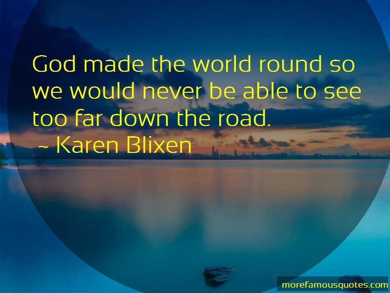 Karen Blixen Quotes: God made the world round so we would