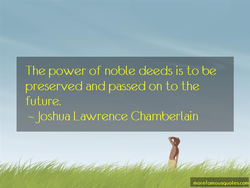 Joshua Lawrence Chamberlain Quotes: The power of noble deeds is to be
