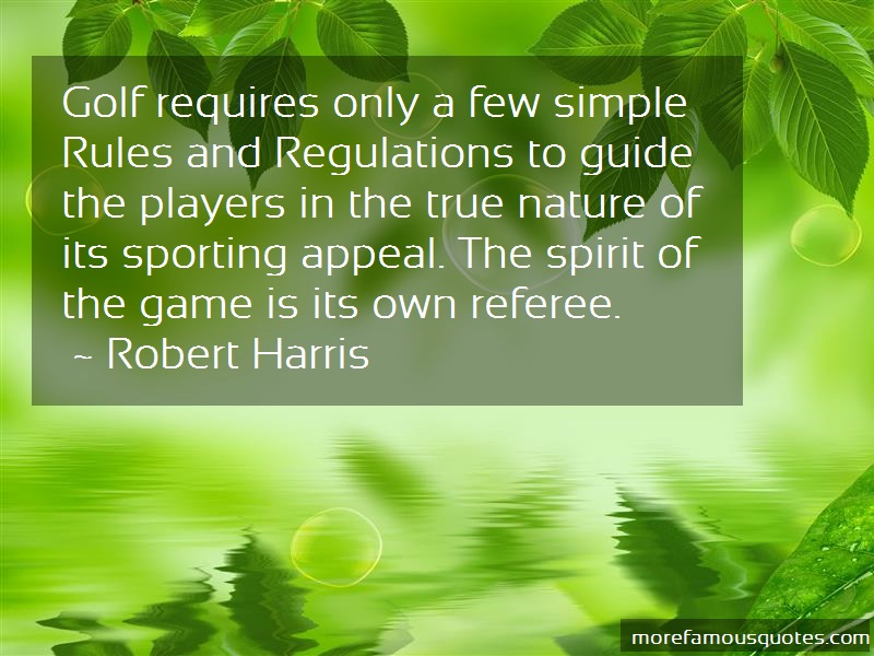 Robert Harris Quotes: Golf requires only a few simple rules