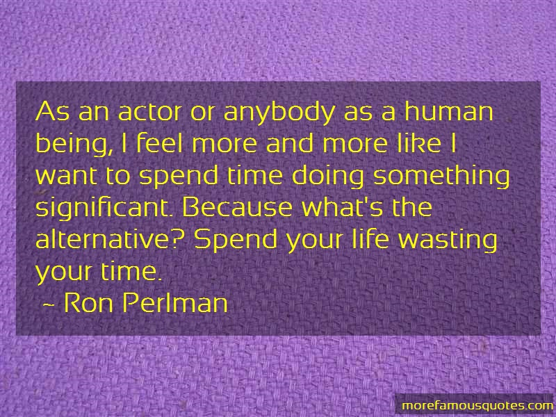Ron Perlman Quotes: As an actor or anybody as a human being