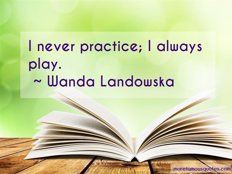 Wanda Landowska Quotes: I never practice i always play