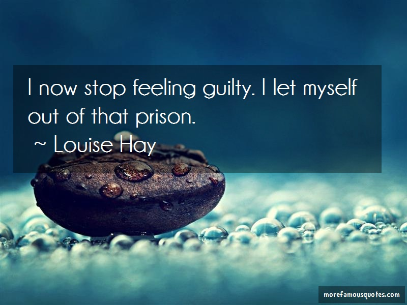 Louise Hay Quotes: I now stop feeling guilty i let myself
