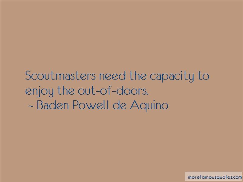 Baden Powell De Aquino Quotes: Scoutmasters need the capacity to enjoy