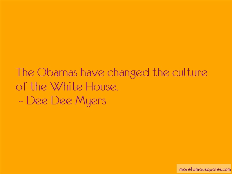 Dee Dee Myers Quotes: The obamas have changed the culture of