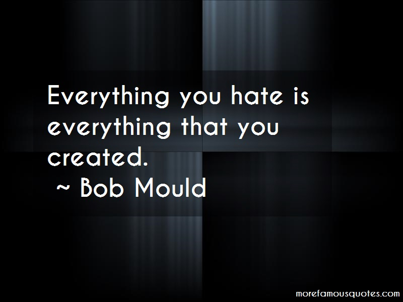 Bob Mould Quotes: Everything you hate is everything that