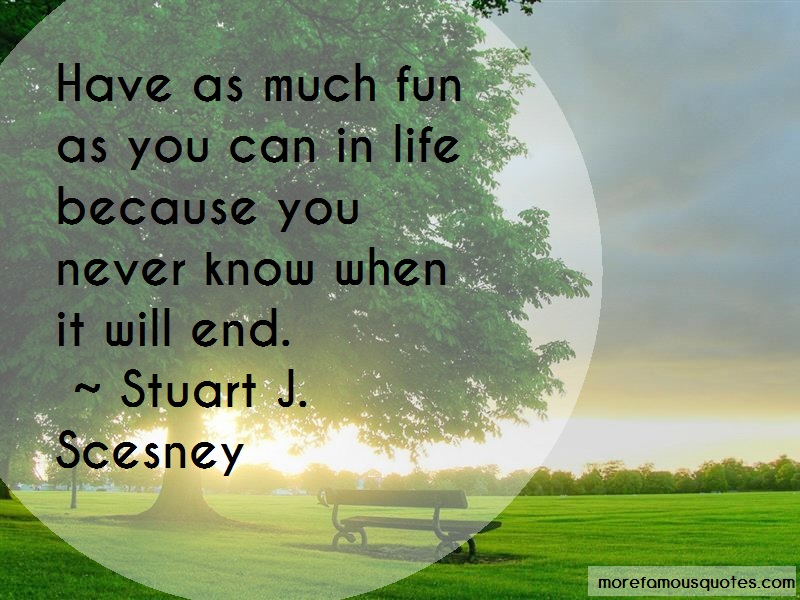 Stuart J. Scesney Quotes: Have As Much Fun As You Can In Life