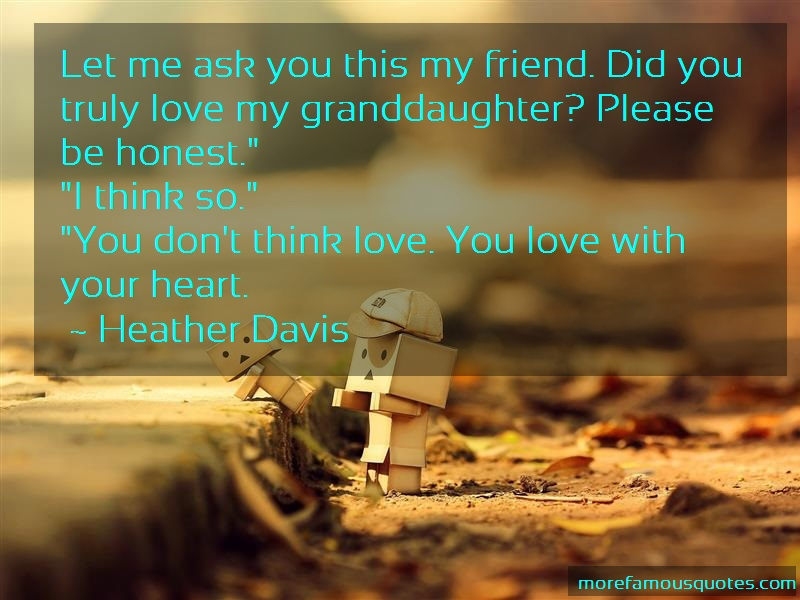 Heather Davis Quotes: Let Me Ask You This My Friend Did You