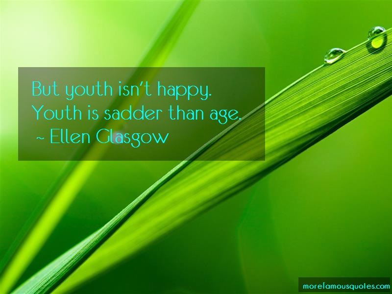 Ellen Glasgow Quotes: But youth isnt happy youth is sadder