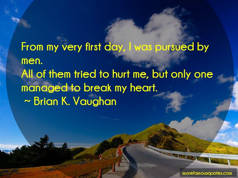 Brian K. Vaughan Quotes: From my very first day i was pursued by