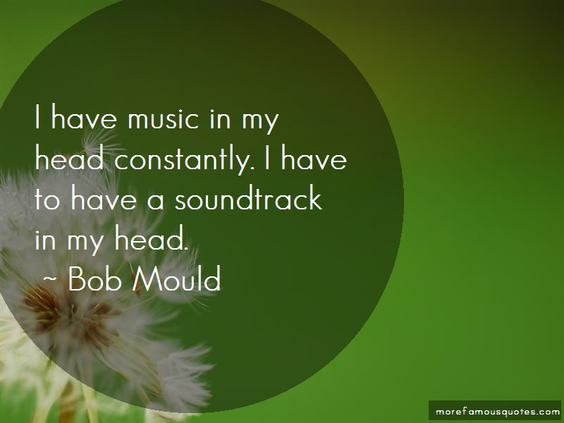 Bob Mould Quotes: I have music in my head constantly i