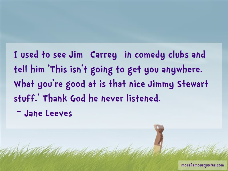 Jane Leeves Quotes: I used to see jim carrey in comedy clubs