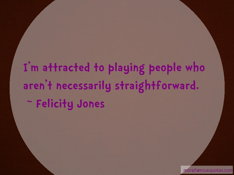 Felicity Jones Quotes: Im Attracted To Playing People Who Arent