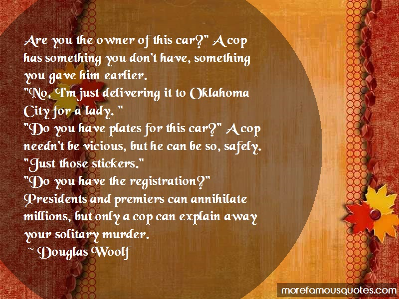 Douglas Woolf Quotes: Are you the owner of this car a cop has