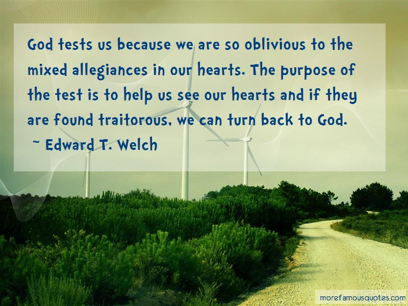 Edward T. Welch Quotes: God tests us because we are so oblivious