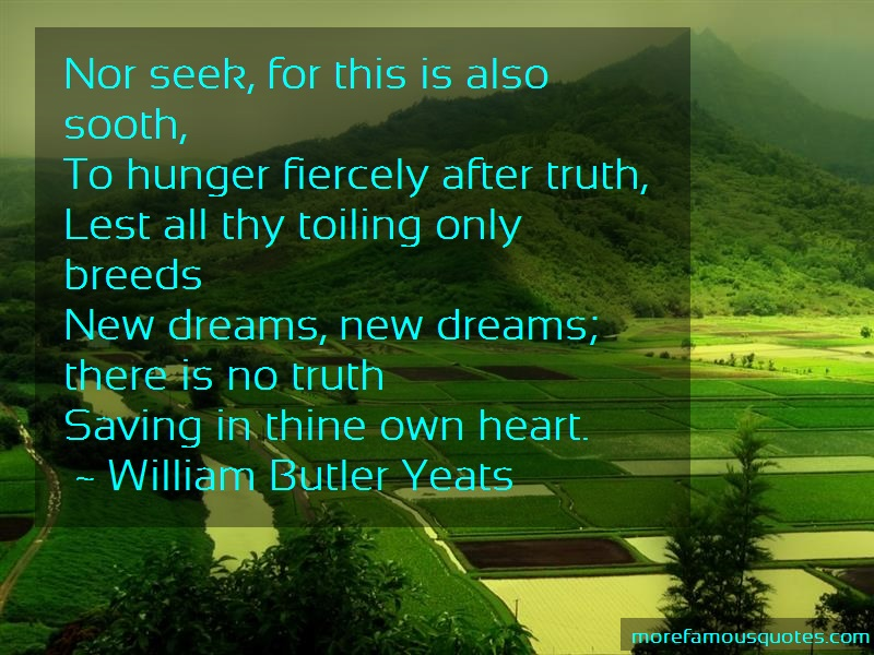 William Butler Yeats Quotes: Nor seek for this is also sooth to