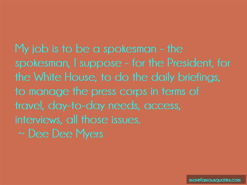 Dee Dee Myers Quotes: My job is to be a spokesman the