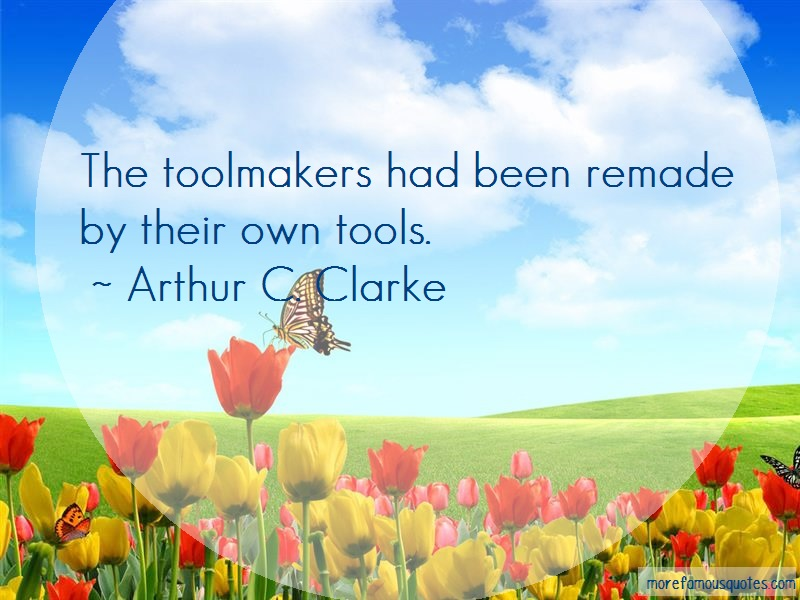 Arthur C. Clarke Quotes: The toolmakers had been remade by their