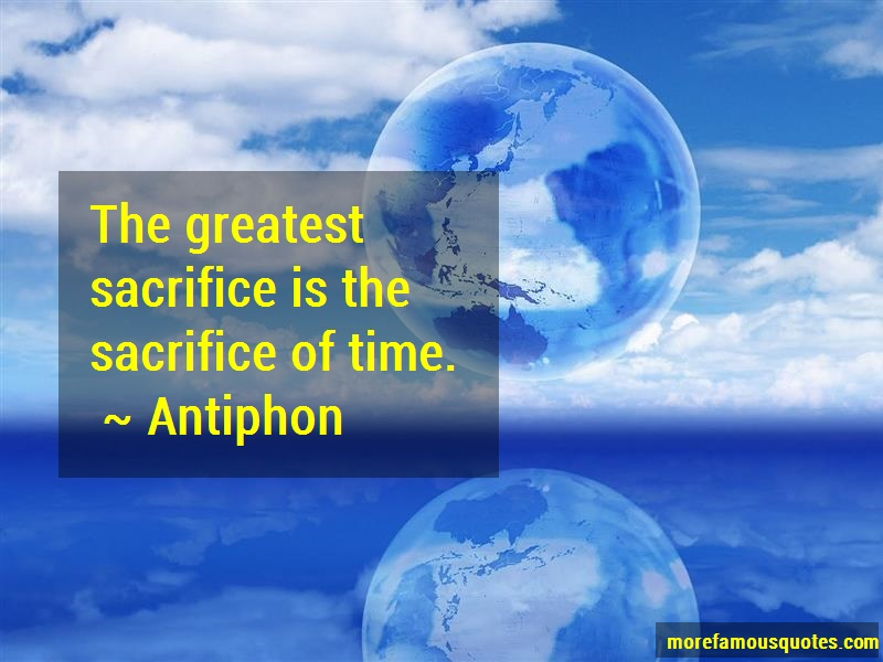 Antiphon Quotes: The greatest sacrifice is the sacrifice