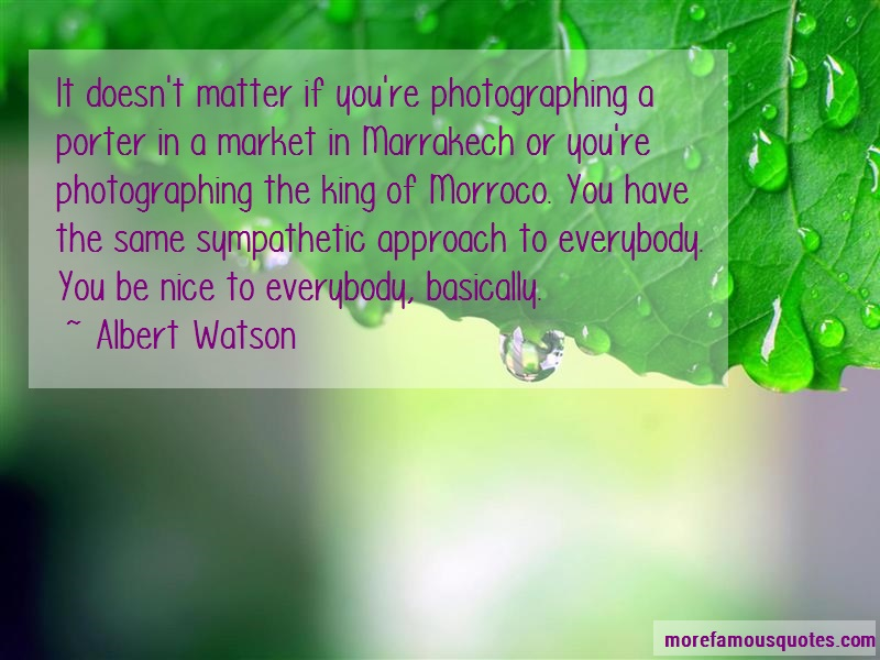 Albert Watson Quotes: It Doesnt Matter If Youre Photographing