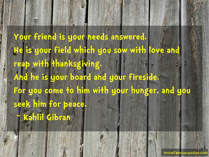 Kahlil Gibran Quotes: Your friend is your needs answered he is