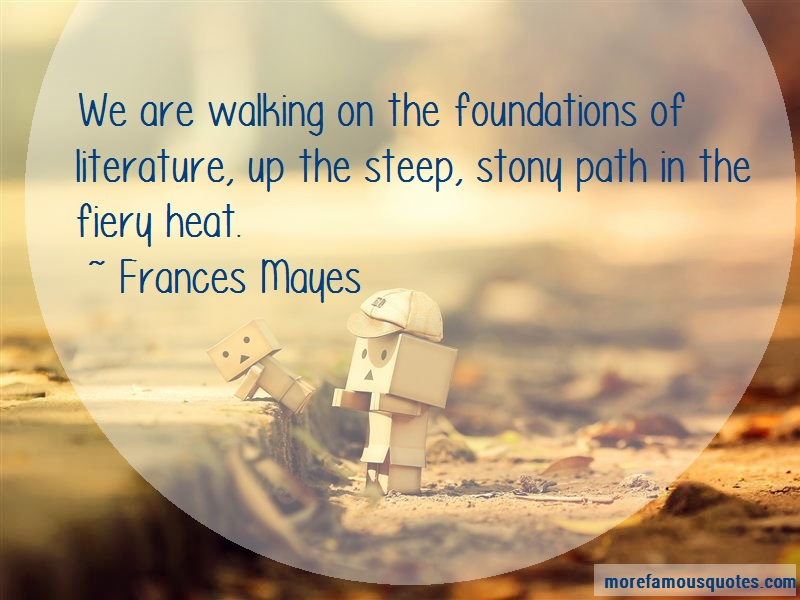 Frances Mayes Quotes: We are walking on the foundations of