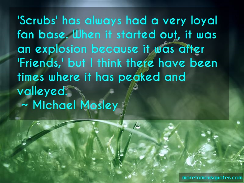 Michael Mosley Quotes: Scrubs has always had a very loyal fan