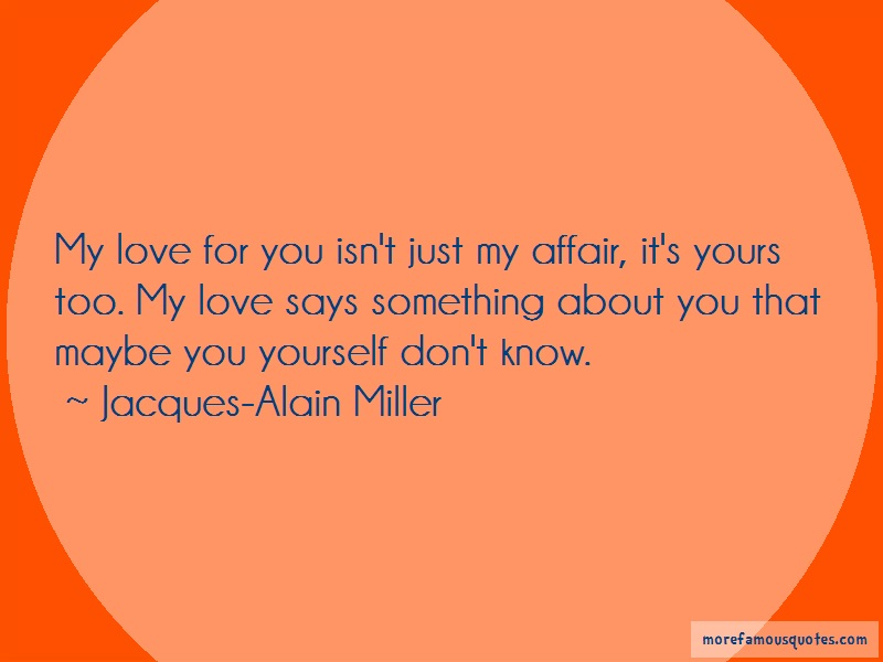 Jacques-Alain Miller Quotes: My love for you isnt just my affair its
