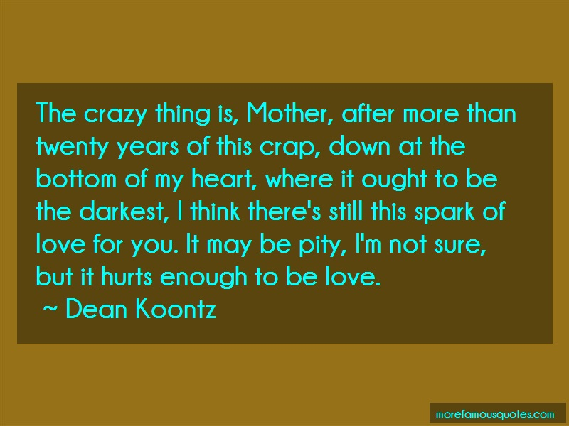 Dean Koontz Quotes: The crazy thing is mother after more