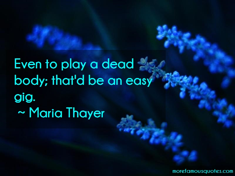 Maria Thayer Quotes: Even to play a dead body thatd be an