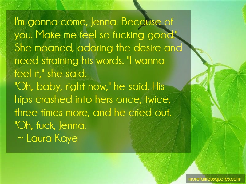 Laura Kaye Quotes: Im gonna come jenna because of you make