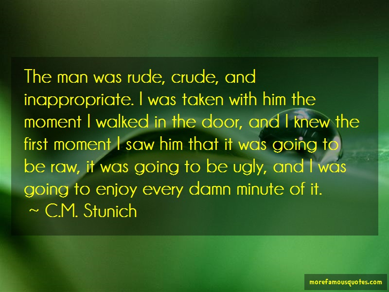 C.M. Stunich Quotes: The Man Was Rude Crude And Inappropriate