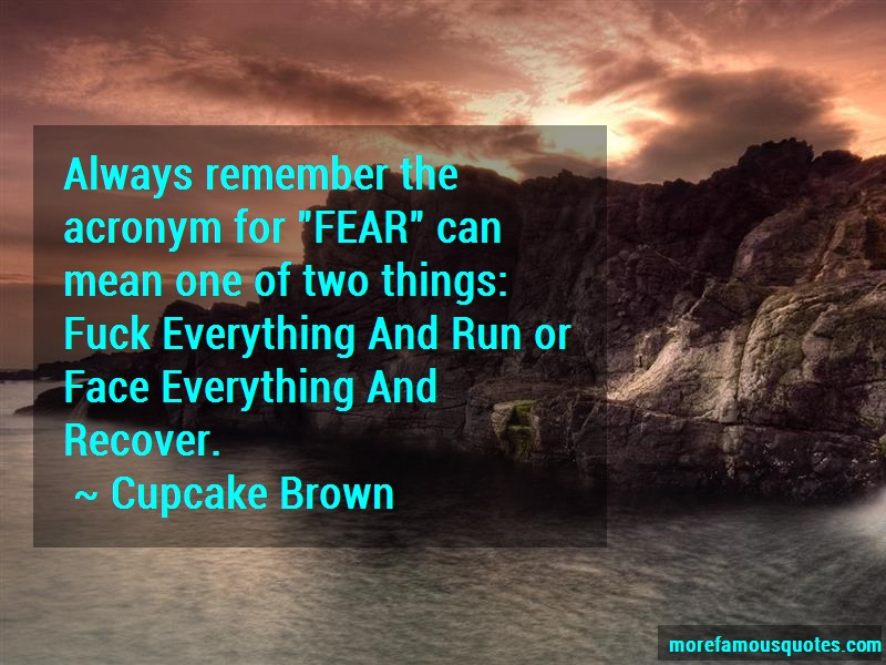 Cupcake Brown Quotes: Always remember the acronym for fear can