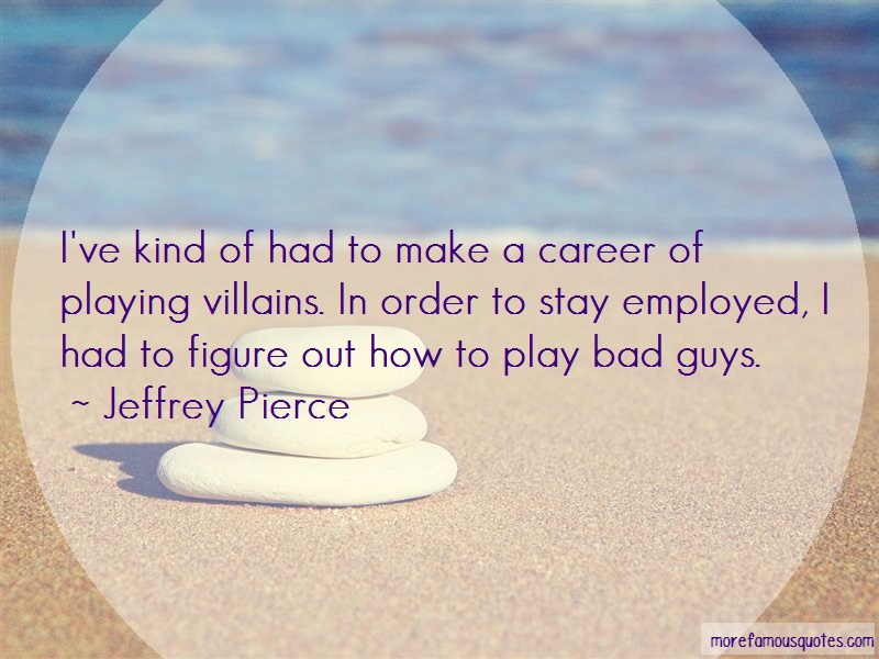 Jeffrey Pierce Quotes: Ive Kind Of Had To Make A Career Of