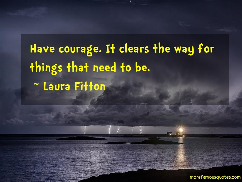 Laura Fitton Quotes: Have Courage It Clears The Way For