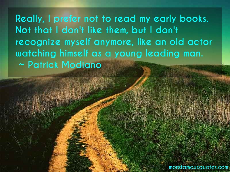 Patrick Modiano Quotes: Really i prefer not to read my early
