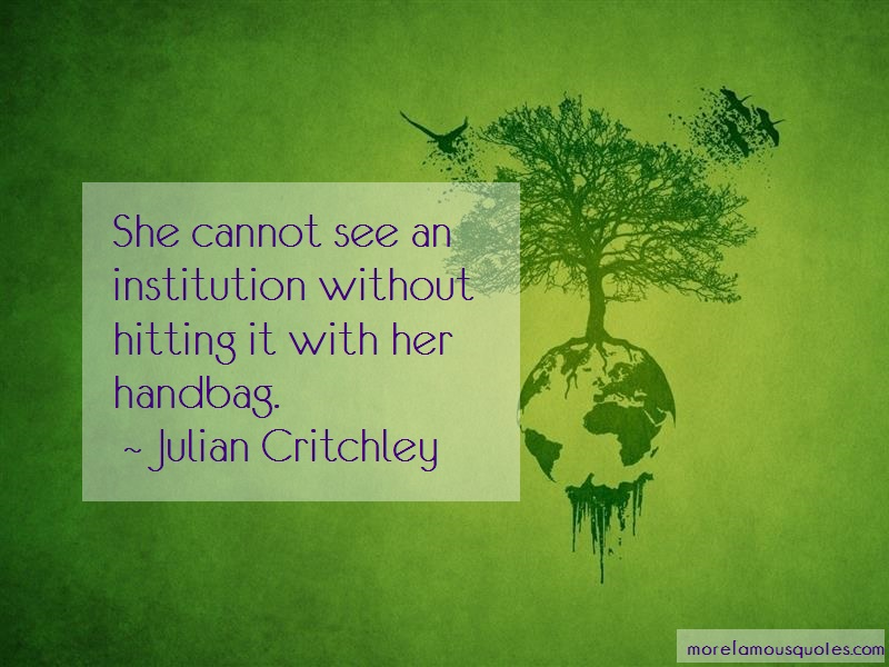 Julian Critchley Quotes: She Cannot See An Institution Without