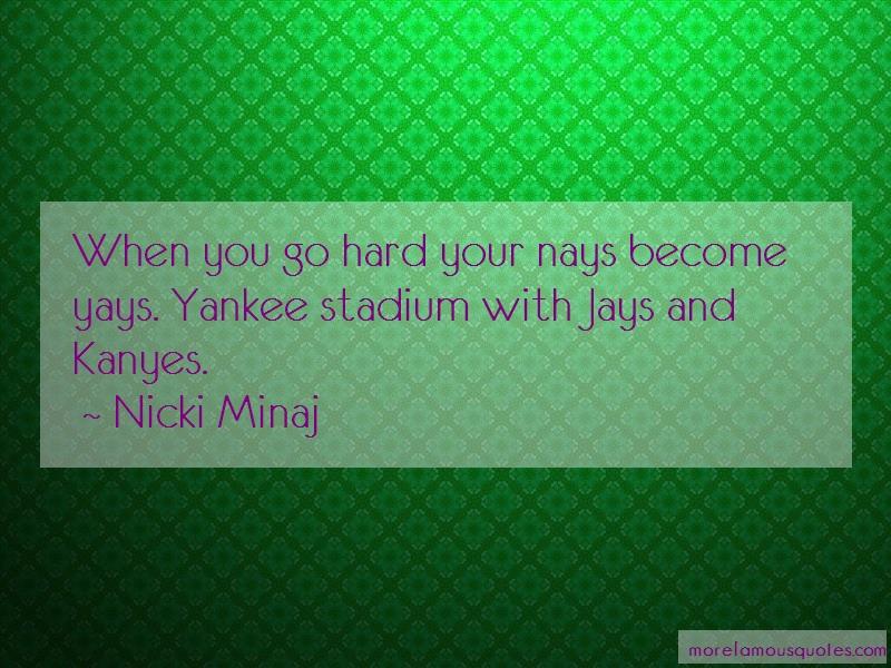 Nicki Minaj Quotes: When you go hard your nays become yays