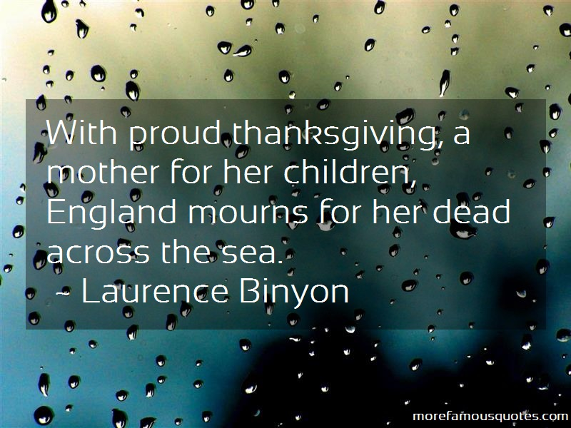 Laurence Binyon Quotes: With Proud Thanksgiving A Mother For Her