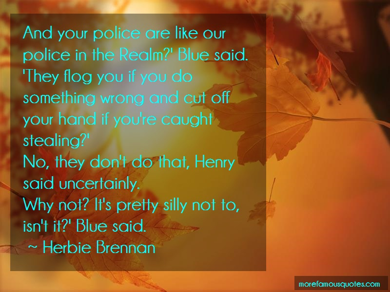 Herbie Brennan Quotes: And your police are like our police in
